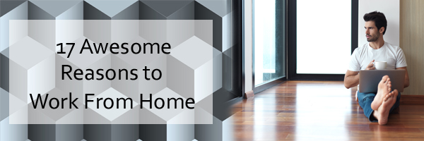 17 Awesome Reasons to Work from Home