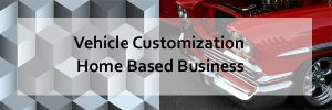 Custom vehicle home based business