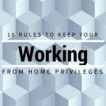 10 Rules to Keep Your Work From Home Privileges
