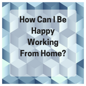 How Can I Be Happy Working From Home
